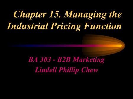 Chapter 15. Managing the Industrial Pricing Function BA 303 - B2B Marketing Lindell Phillip Chew.