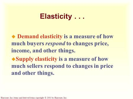 Harcourt, Inc. items and derived items copyright © 2001 by Harcourt, Inc. Elasticity... u Demand elasticity is a measure of how much buyers respond to.