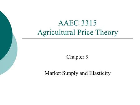 AAEC 3315 Agricultural Price Theory Chapter 9 Market Supply and Elasticity.