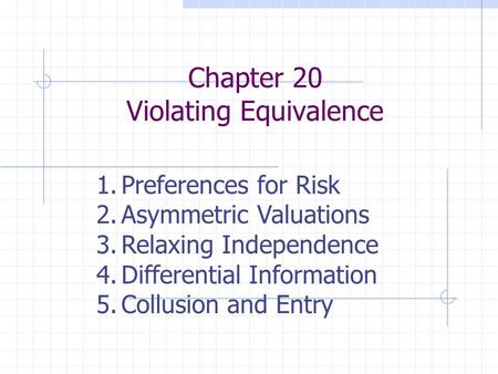 Chapter 20 Violating Equivalence 1.Preferences for Risk 2.Asymmetric Valuations 3.Relaxing Independence 4.Differential Information 5.Collusion and Entry.