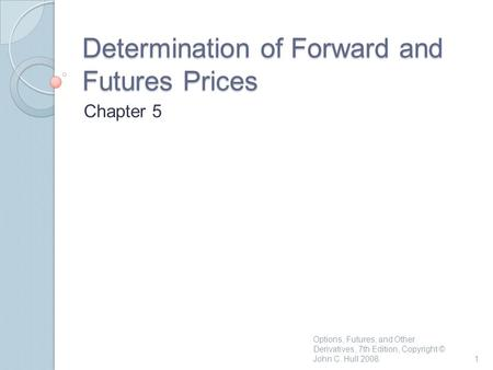 Determination of Forward and Futures Prices Chapter 5 Options, Futures, and Other Derivatives, 7th Edition, Copyright © John C. Hull 20081.