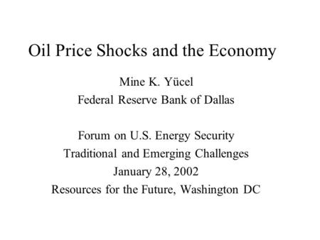Oil Price Shocks and the Economy Mine K. Yücel Federal Reserve Bank of Dallas Forum on U.S. Energy Security Traditional and Emerging Challenges January.