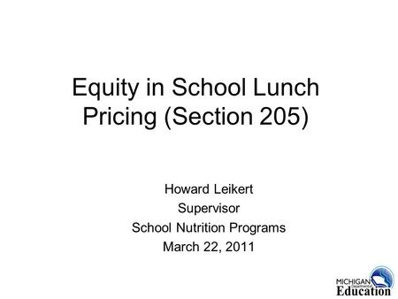 1 Equity in School Lunch Pricing (Section 205) Howard Leikert Supervisor School Nutrition Programs March 22, 2011.