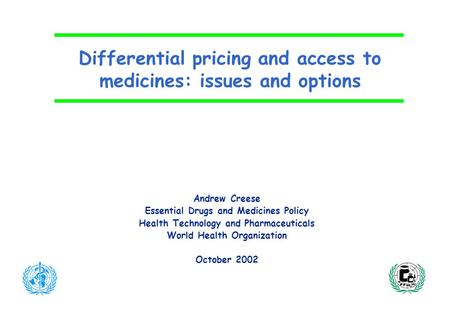 Differential pricing and access to medicines: issues and options Andrew Creese Essential Drugs and Medicines Policy Health Technology and Pharmaceuticals.