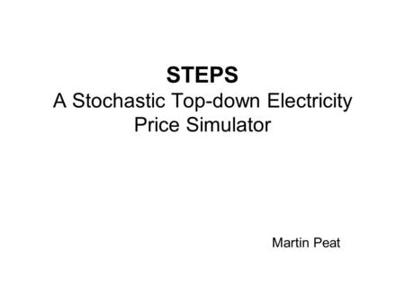 STEPS A Stochastic Top-down Electricity Price Simulator Martin Peat.