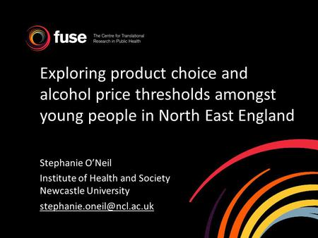 Exploring product choice and alcohol price thresholds amongst young people in North East England Stephanie ONeil Institute of Health and Society Newcastle.