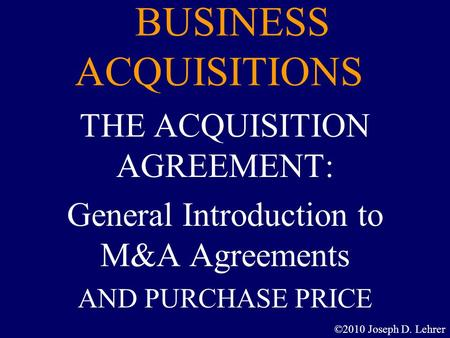 BUSINESS ACQUISITIONS THE ACQUISITION AGREEMENT: General Introduction to M&A Agreements AND PURCHASE PRICE ©2010 Joseph D. Lehrer.