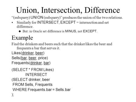 Union, Intersection, Difference (subquery) UNION (subquery) produces the union of the two relations. Similarly for INTERSECT, EXCEPT = intersection and.