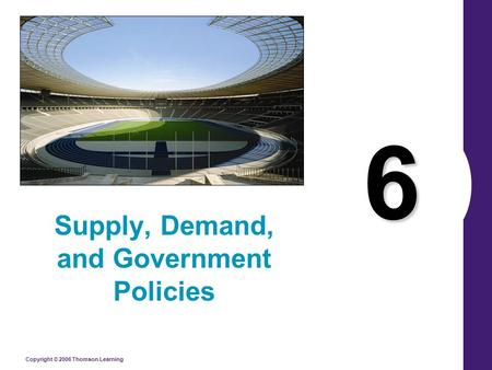 Copyright © 2006 Thomson Learning 6 Supply, Demand, and Government Policies.