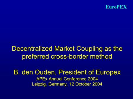 EuroPEX Decentralized Market Coupling as the preferred cross-border method B. den Ouden, President of Europex APEx Annual Conference 2004 Leipzig, Germany,
