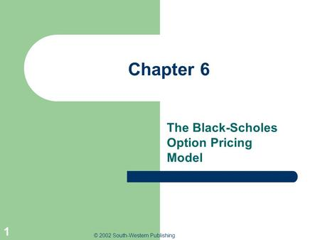 © 2002 South-Western Publishing 1 Chapter 6 The Black-Scholes Option Pricing Model.