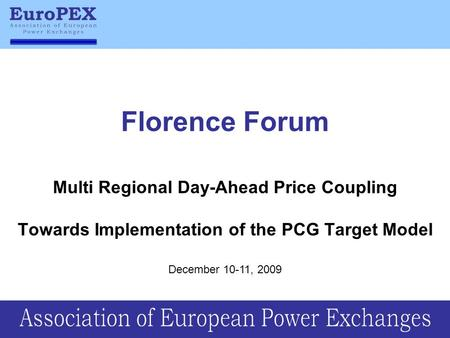 Florence Forum Multi Regional Day-Ahead Price Coupling Towards Implementation of the PCG Target Model December 10-11, 2009.