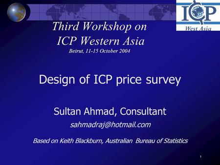 1 Third Workshop on ICP Western Asia Beirut, 11-15 October 2004 Design of ICP price survey Sultan Ahmad, Consultant Based on Keith.