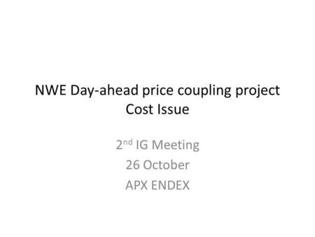 NWE Day-ahead price coupling project Cost Issue 2 nd IG Meeting 26 October APX ENDEX.