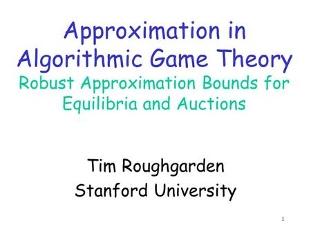 1 Approximation in Algorithmic Game Theory Robust Approximation Bounds for Equilibria and Auctions Tim Roughgarden Stanford University.