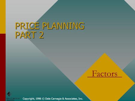 Copyright, 1996 © Dale Carnegie & Associates, Inc. PRICE PLANNING PART 2 Factors.