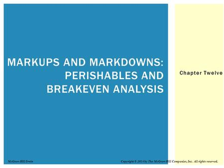 Chapter Twelve MARKUPS AND MARKDOWNS: PERISHABLES AND BREAKEVEN ANALYSIS Copyright © 2014 by The McGraw-Hill Companies, Inc. All rights reserved.McGraw-Hill/Irwin.