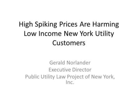 High Spiking Prices Are Harming Low Income New York Utility Customers Gerald Norlander Executive Director Public Utility Law Project of New York, Inc.