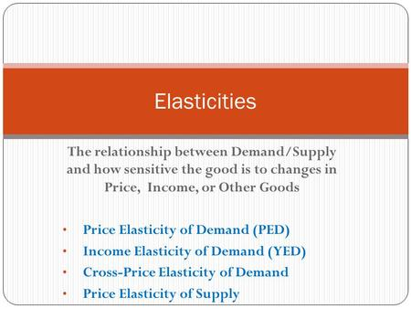 Elasticities The relationship between Demand/Supply and how sensitive the good is to changes in Price, Income, or Other Goods Price Elasticity of Demand.
