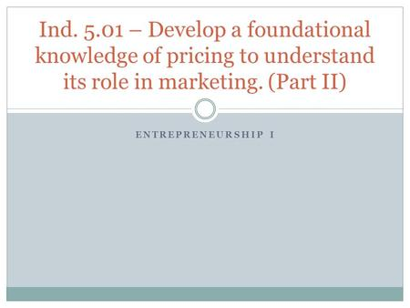 Ind. 5.01 – Develop a foundational knowledge of pricing to understand its role in marketing. (Part II) Entrepreneurship I.