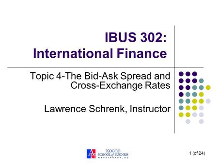 1 (of 24) IBUS 302: International Finance Topic 4-The Bid-Ask Spread and Cross-Exchange Rates Lawrence Schrenk, Instructor.