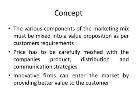 Concept The various components of the marketing mix must be mixed into a value proposition as per customers requirements Price has to be carefully meshed.