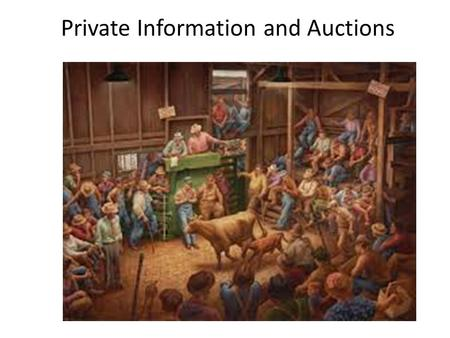 Private Information and Auctions. Auction Situations Private Value – Everybody knows their own value for the object – Nobody knows other peoples values.