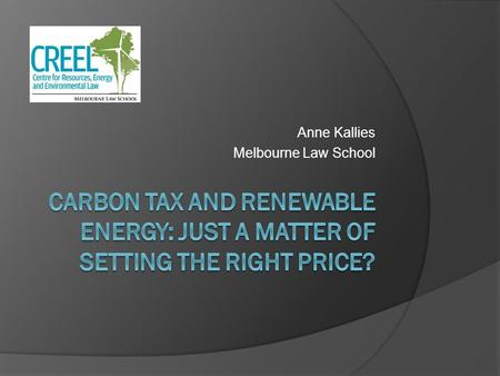 Anne Kallies Melbourne Law School. The discussion in Australia All about the price? ALP – $20-30 per tonne Greens – more than $40 per tonne Business council.