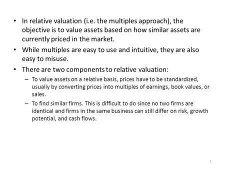 In relative valuation (i.e. the multiples approach), the objective is to value assets based on how similar assets are currently priced in the market. While.