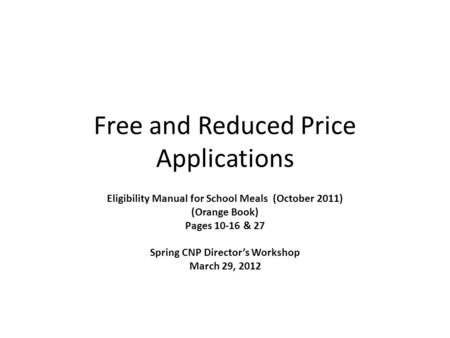 Free and Reduced Price Applications Eligibility Manual for School Meals (October 2011) (Orange Book) Pages 10-16 & 27 Spring CNP Directors Workshop March.