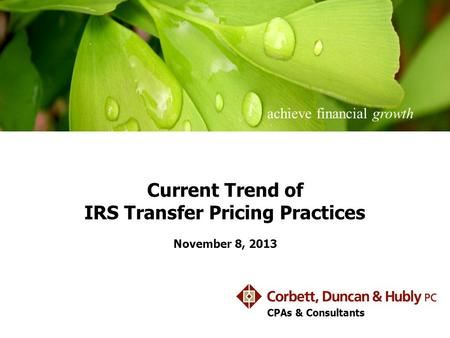 Achieve financial growth CPAs & Consultants Current Trend of IRS Transfer Pricing Practices November 8, 2013.