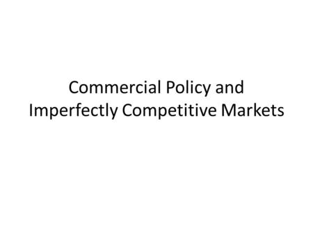 Commercial Policy and Imperfectly Competitive Markets.