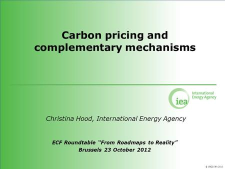 © OECD/IEA 2010 Carbon pricing and complementary mechanisms Christina Hood, International Energy Agency ECF Roundtable From Roadmaps to Reality Brussels.