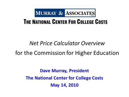 Net Price Calculator Overview for the Commission for Higher Education Dave Murray, President The National Center for College Costs May 14, 2010.