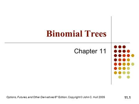 Options, Futures, and Other Derivatives 6 th Edition, Copyright © John C. Hull 2005 11.1 Binomial Trees Chapter 11.
