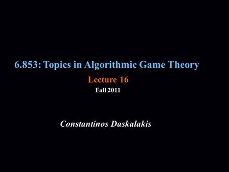 6.853: Topics in Algorithmic Game Theory Fall 2011 Constantinos Daskalakis Lecture 16.