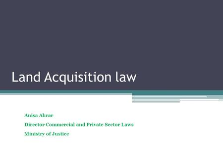 Land Acquisition law Anisa Ahrar Director Commercial and Private Sector Laws Ministry of Justice.