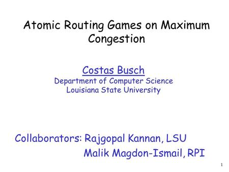 1 Atomic Routing Games on Maximum Congestion Costas Busch Department of Computer Science Louisiana State University Collaborators: Rajgopal Kannan, LSU.
