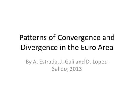 Patterns of Convergence and Divergence in the Euro Area By A. Estrada, J. Gali and D. Lopez- Salido; 2013.