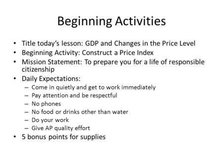 Beginning Activities Title todays lesson: GDP and Changes in the Price Level Beginning Activity: Construct a Price Index Mission Statement: To prepare.