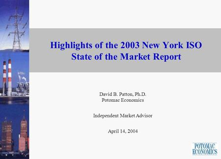 Highlights of the 2003 New York ISO State of the Market Report David B. Patton, Ph.D. Potomac Economics Independent Market Advisor April 14, 2004.