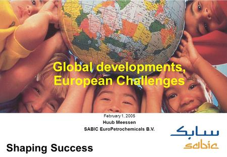 0 Global developments, European Challenges February 1, 2005 Huub Meessen SABIC EuroPetrochemicals B.V. Shaping Success.