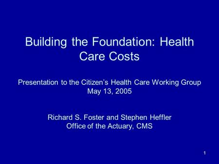 1 Building the Foundation: Health Care Costs Presentation to the Citizens Health Care Working Group May 13, 2005 Richard S. Foster and Stephen Heffler.