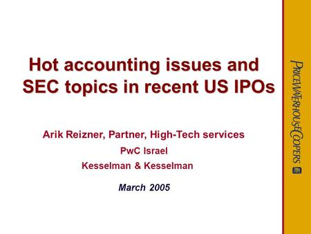 Hot accounting issues and SEC topics in recent US IPOs Arik Reizner, Partner, High-Tech services PwC Israel Kesselman & Kesselman March 2005.
