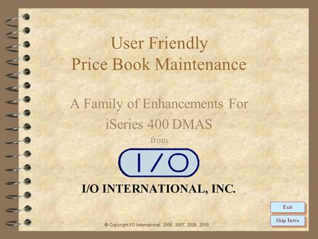 User Friendly Price Book Maintenance A Family of Enhancements For iSeries 400 DMAS from Copyright I/O International, 2006, 2007, 2008, 2010 Skip Intro.