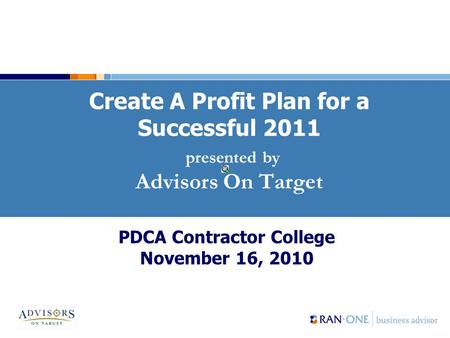 Create A Profit Plan for a Successful 2011 presented by Advisors On Target PDCA Contractor College November 16, 2010.