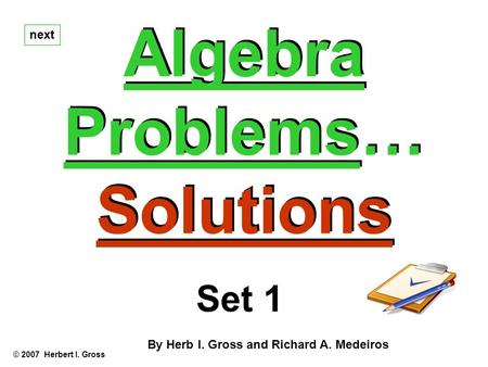 Algebra Problems… Solutions Algebra Problems… Solutions next © 2007 Herbert I. Gross Set 1 By Herb I. Gross and Richard A. Medeiros.