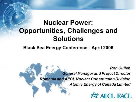 Nuclear Power: Opportunities, Challenges and Solutions Black Sea Energy Conference - April 2006 Ron Cullen General Manager and Project Director Romania.