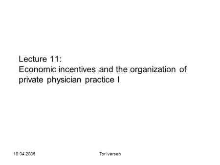 19.04.2005Tor Iversen Lecture 11: Economic incentives and the organization of private physician practice I.
