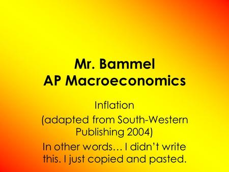 Mr. Bammel AP Macroeconomics Inflation (adapted from South-Western Publishing 2004) In other words… I didnt write this. I just copied and pasted.